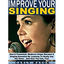 Improve Your Singing: How A Frustrated, Mediocre Singer Became A Singing Sensation By Learning To Really Use Her Voice -- And How You Can, Too!