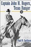 Captain John H.Rogers, Texas Ranger, Paul N. Spellman, 1574411594