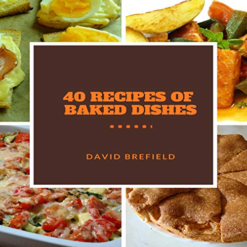 40 Recipes of Baked Dishes: Best Baked Dishes from Around the World. Easy to Prepare. (A Series of Cookbooks, Book 11) by David Brefield