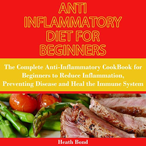 Anti Inflammatory Diet for Beginners: The Complete Anti-Inflammatory Cookbook for Beginners to Reduce Inflammation, Preventing Disease and Heal the Immune System