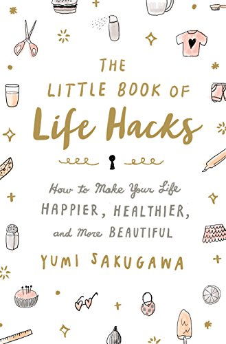 The Little Book of Life Hacks: How to Make Your Life Happier Healthier and More Beautiful