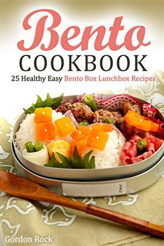Bento Cookbook: 25 Healthy Easy Bento Box Lunchbox Recipes by Gordon Rock