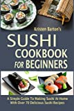 img - for Sushi Cookbook For Beginners: A Simple Guide To Making Sushi At Home With Over 70 Delicious Sushi Recipes book / textbook / text book