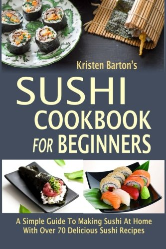 Sushi Cookbook For Beginners: A Simple Guide To Making Sushi At Home With Over 70 Delicious Sushi Recipes by KRISTEN BARTON