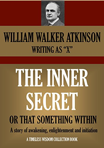 William Walker Atkinson - THE INNER SECRET OR THAT SOMETHING WITHIN A story of awakening, enlightenment and initiation (Timeless Wisdom Collection Book 173)