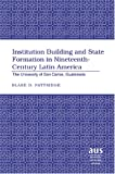 Institution Building and State Formation in Nineteenth-Century Latin America Vol. 28 : The University of San Carlos, Guatemala, Blake D Pattridge, 0820467758