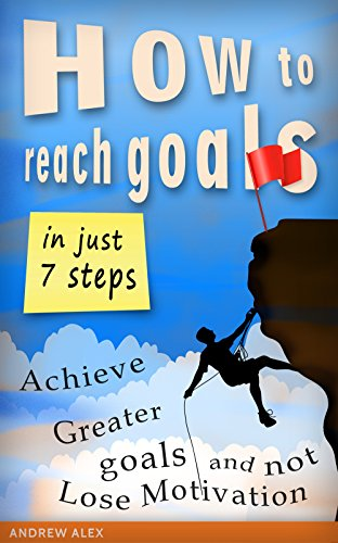 How to Reach Goals in Just 7 Steps: Achieve Greater Goals, and not Lose Motivation