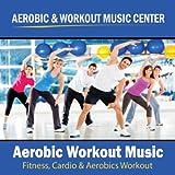 Aerobic Workout Music (Fitness, Cardio & Aerobics Workout)