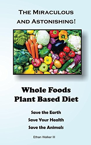 Whole Foods Plant Based Diet: Save the Earth, Save Your Health, Save the Animals by Ethan Walker