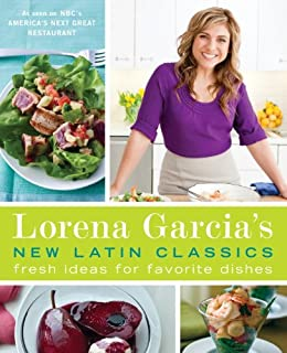 Lorena Garcia's New Latin Classics: Fresh Ideas for Favorite Dishes by