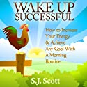 Wake Up Successful: How to Increase Your Energy and Achieve Any Goal with a Morning Routine Hörbuch von S. J. Scott Gesprochen von: Matt Stone