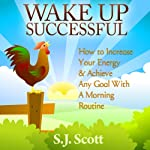 Wake Up Successful: How to Increase Your Energy and Achieve Any Goal with a Morning Routine | S. J. Scott