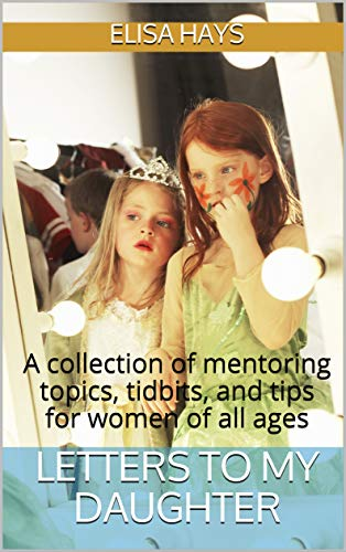 Letters to My Daughter: A collection of mentoring topics, tidbits, and tips for women of all ()