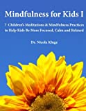 Mindfulness for Kids I: 7 Children's Meditations & Mindfulness Practices to Help Kids Be More Focused, Calm and Relaxed: Seven Meditation Scripts with Warm-up & Follow-up Activities: Volume 1