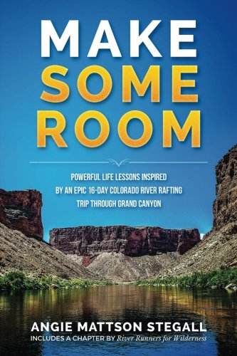 Make Some Room: Powerful Life Lessons Inspired by an Epic 16-day Colorado (Colorado River Rafting)