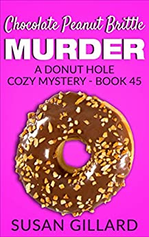 Chocolate Peanut Brittle Murder: A Donut Hole Cozy - Book 45 (Donut Hole Cozy Mystery) by [Gillard, Susan]