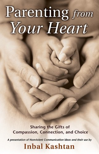 Parenting From Your Heart: Sharing the Gifts of Compassion, Connection, and Choice (Nonviolent Communication Guides) by [Kashtan, Inbal]