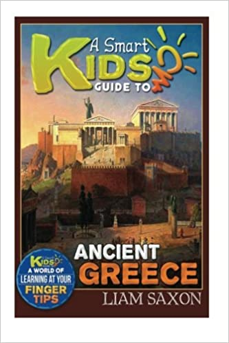 A Smart Kids Guide To ANCIENT GREECE: A World Of Learning At Your Fingertips (Volume 1)