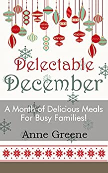 Delectable December: A Month of Delicious Meals for Busy Families by [Greene, Anne]