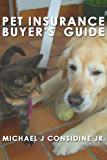 Pet Insurance Buyer's Guide - Everything a Dog and Cat Parent Needs to Know About Buying Pet Insurance (Pet Insurance Reviews Book 1)