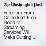 Freedom From Cable Isn't Free: Flood of Streaming Services Will Make Cutting the Cord More Complicated | Hayley Tsukayama,Sintia Radu