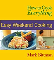 How to Cook Everything : Easy Weekend Cooking