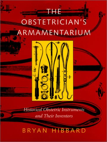 The Obstetrician's Armamentarium : Historic Obstetric Instruments and Their Inventors (Norman OB/GYN Series, No. 4)