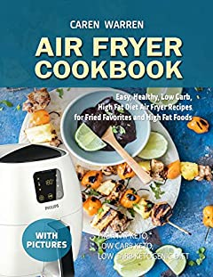 Air Fryer Cookbook with pictures: Easy, Healthy, Low Carb, High Fat Diet Air Fryer Recipes for Fried Favorites  and High Fat Foods(high fat keto meals, low carb keto snacks, low carb ketogenic diet))