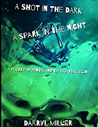 A Shot in the Dark; A Spark in the Night: Poetry, Writings and Thoughts Collide