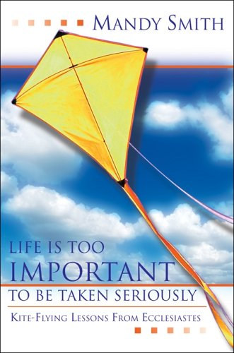 Life Is Too Important to Be Taken Seriously: Kite-Flying Lessons from Ecclesiastes pdf