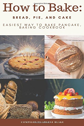 How to Bake: Bread, Pie, and Cake: Easiest Way to Bake Pancake, Baking Cookbook by Arlene Blake
