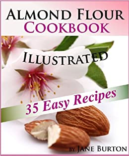 Almond Flour Cookbook: Easy Gluten Free Recipe Book for Breakfast, Lunch & Dinner. Tasty Paleo Almond Flour Recipes (Paleo Recipes: Paleo Recipes for Busy ... Lunch, Dinner & Desserts Recipe Book 8) by [Burton, Jane]