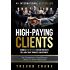 High Paying Clients for Life: A Simple Step By Step System Proven To Sell High Ticket Products And Services (Selling Services: How to sell anything to ... and How to Get Clients for Life Book 1)