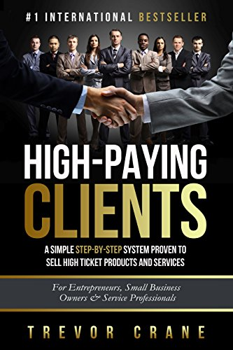High Paying Clients for Life: A Simple Step By Step System Proven To Sell High Ticket Products And Services (Selling Services: How to sell anything to ... and How to - To Sell How Services