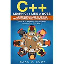 C++: Learn C++ Like a Boss.  A Beginners Guide in Coding Programming And Dominating C++. Novice to Expert Guide To Learn and Master C++ Fast