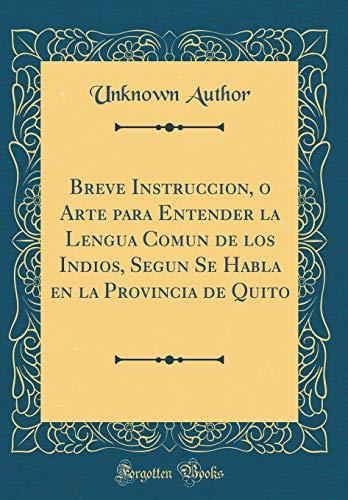 Breve Instruccion, o Arte para Entender la Lengua Comun de los Indios, Segun Se Habla en la Provincia de Quito (Classic Reprint)  [Author, Unknown] (Tapa Dura)