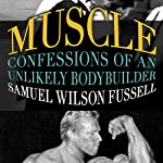 Muscle: Confessions of an Unlikely Body Builder | Samuel Wilson Fussell