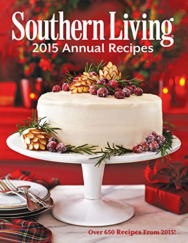 Southern Living 2015 Annual Recipes: Over 650 Recipes From 2015! (Southern Living Annual Recipes)