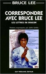 Correspondre avec Bruce Lee : Les Lettres du Dragon par Bruce Lee