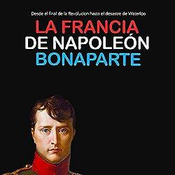La Francia de Napoleón Bonaparte: Desde el final de la Revolución hasta el desastre de Waterloo [Napoleon Bonaparte's France: From the End of the Revolution to the Disaster of Waterloo]