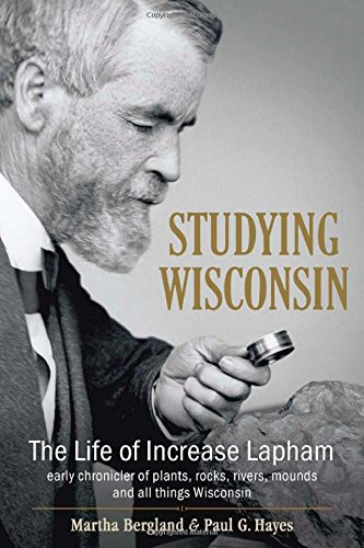 - Studying Wisconsin: The Life of Increase Lapham, early chronicler of plants, rocks, rivers, mounds and all things Wisconsin