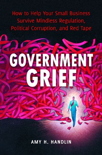 Government Grief: How to Help Your Small Business Survive Mindless Regulation, Political Corruption, and Red Tape