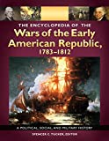 The Encyclopedia of the Wars of the Early American Republic, 1783-1812: A Political, Social, and Military History [3 volumes]: A Political, Social, and Military History