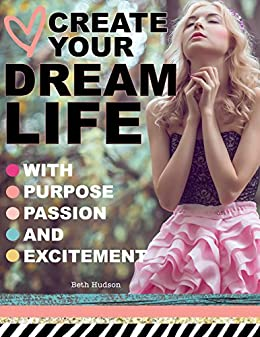 Create Your Dream Life With Purpose, Passion And Excitement: An Empowerment Project For Women by [Hudson, Beth]