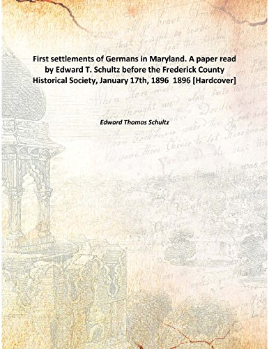 First settlements of Germans in Maryland. A paper read by Edward T. Schultz before the Frederick County Historical Society, January 17th, 1896 1896 [Hardcover] PDF
