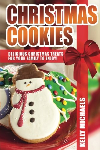 Christmas Recipes - Christmas Cookies: Delicious Christmas Treats for Your Family to Enjoy (Christmas Recipes) (Volume 1)