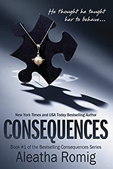 Consequences: Book 1 of the Consequences Series by [Romig, Aleatha]