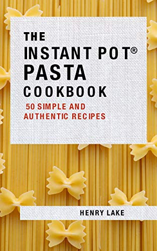The Instant Pot Pasta Cookbook: 50 Simple and Authentic Recipes by Henry Lake