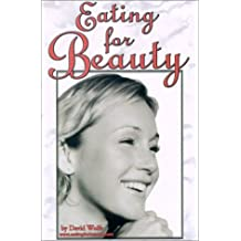 Eating for Beauty: For Women & Men : Introducing a Whole New Concept of Beauty What It Is, and How You Can Achieve It