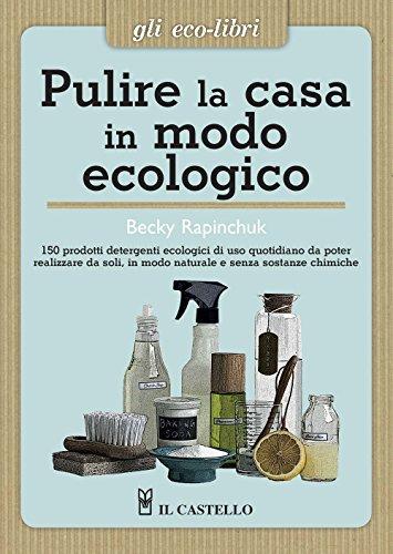 Pulire la casa in modo ecologico. 150 prodotti detergenti ecologici di uso quotidiano da poter realizzare da soli, in modo naturale e senza sostanze chimiche Becky Rapinchuck